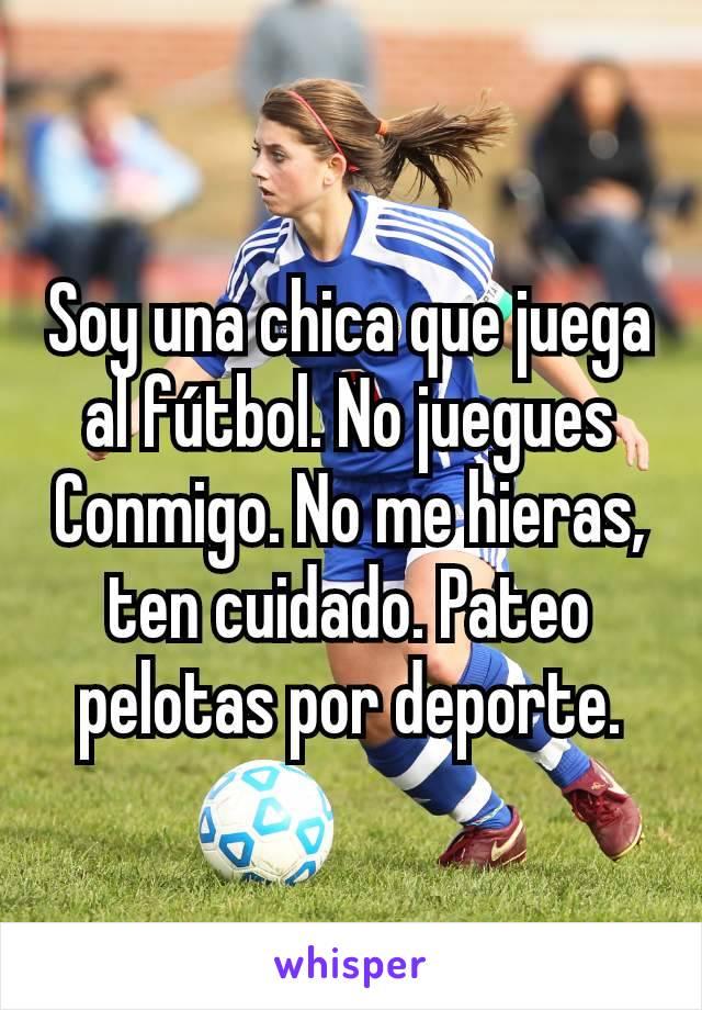 Soy una chica que juega al fútbol. No juegues Conmigo. No me hieras, ten cuidado. Pateo pelotas por deporte.