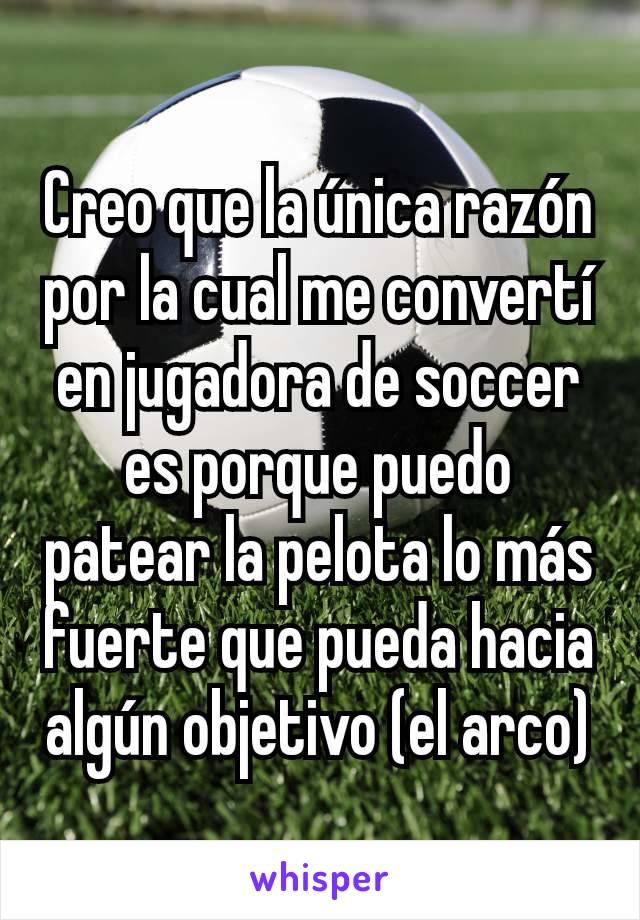 Creo que la única razón por la cual me convertí en jugadora de soccer es porque puedo patear la pelota lo más fuerte que pueda hacia algún objetivo (el arco)