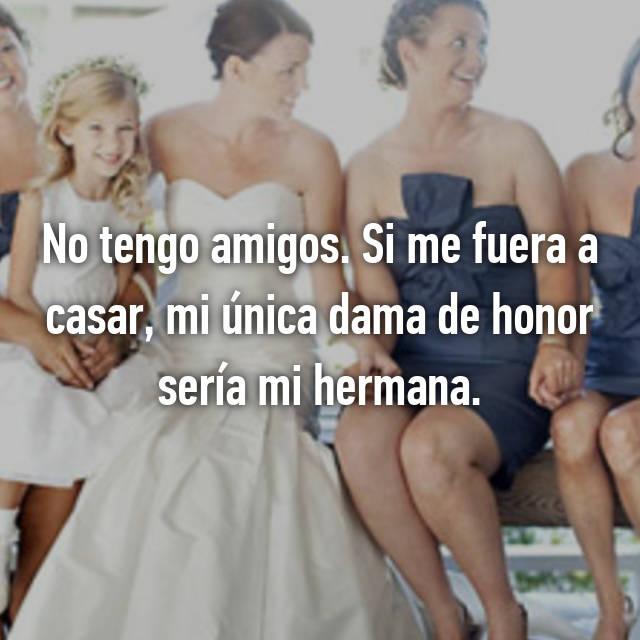 No tengo amigos. Si me fuera a casar, mi única dama de honor sería mi hermana.
