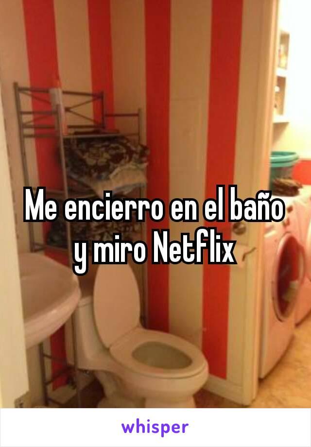 Me encierro en el baño y miro Netflix