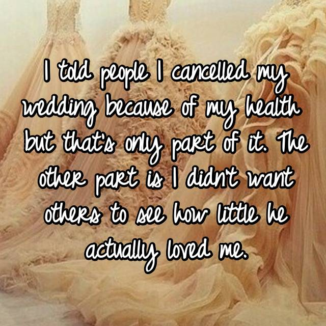I told people I cancelled my wedding because of my health  but that's only part of it. The other part is I didn't want others to see how little he actually loved me.