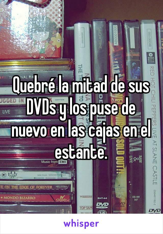Quebré la mitad de sus DVDs y los puse de nuevo en las cajas en el estante.