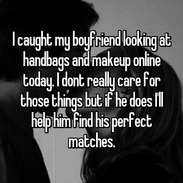 I caught my boyfriend looking at handbags and makeup online today. I dont really care for those things but if he does I'll help him find his perfect matches.