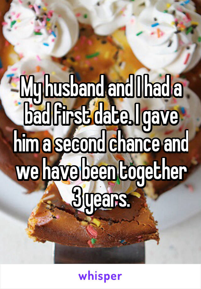 My husband and I had a bad first date. I gave him a second chance and we have been together 3 years.