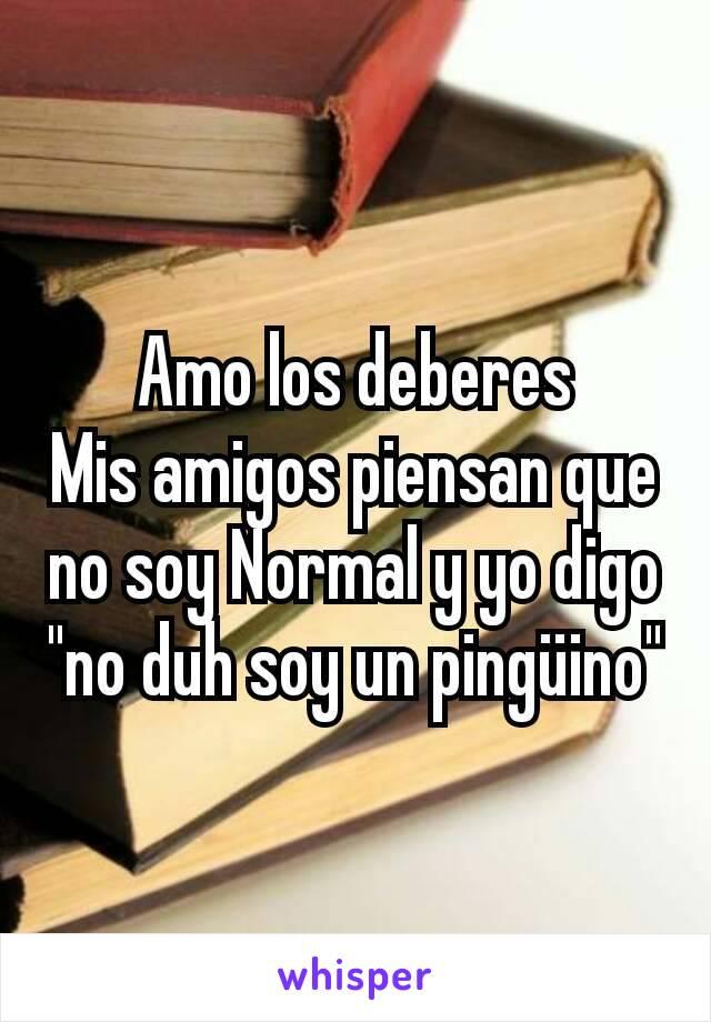 """Amo los deberes Mis amigos piensan que no soy Normal y yo digo """"no duh soy un pingüino"""""""
