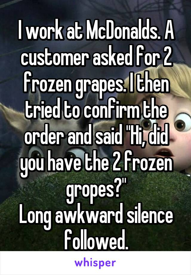 """I work at McDonalds. A customer asked for 2 frozen grapes. I then tried to confirm the order and said """"Hi, did you have the 2 frozen gropes?"""" Long awkward silence followed."""