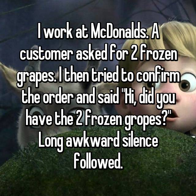 "I work at McDonalds. A customer asked for 2 frozen grapes. I then tried to confirm the order and said ""Hi, did you have the 2 frozen gropes?"" Long awkward silence followed."
