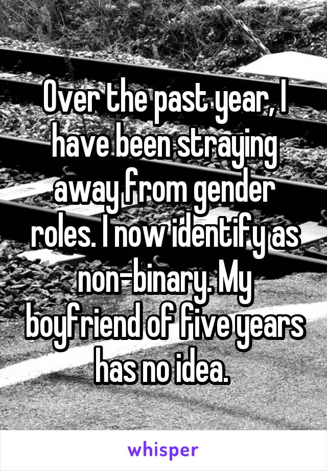 Over the past year, I have been straying away from gender roles. I now identify as non-binary. My boyfriend of five years has no idea.