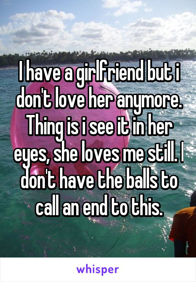 I have a girlfriend but i don't love her anymore. Thing is i see it in her eyes, she loves me still. I don't have the balls to call an end to this.