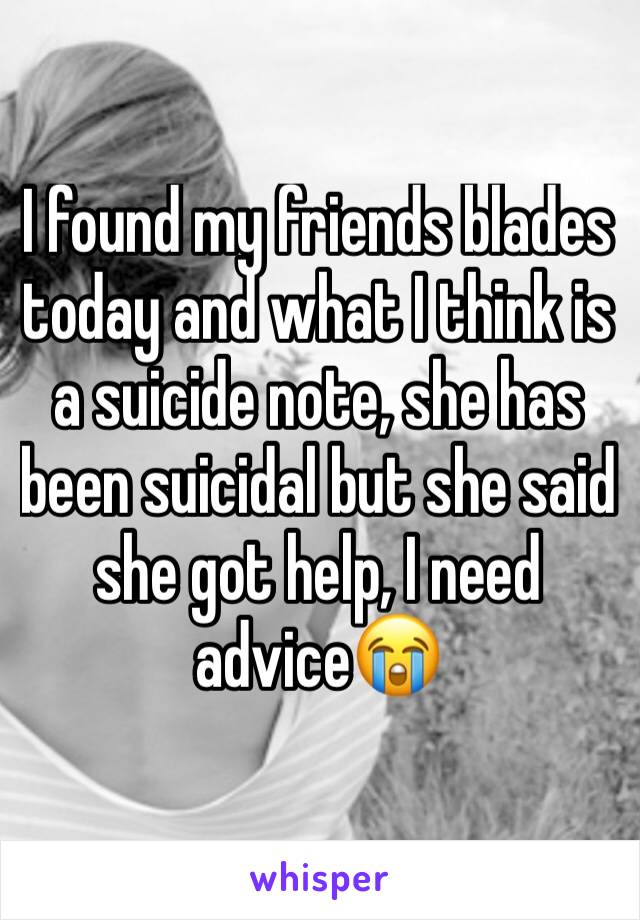 I found my friends blades today and what I think is a suicide note, she has been suicidal but she said she got help, I need advice😭