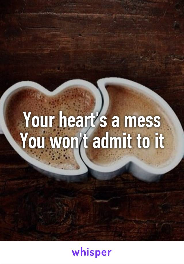 Your heart's a mess You won't admit to it
