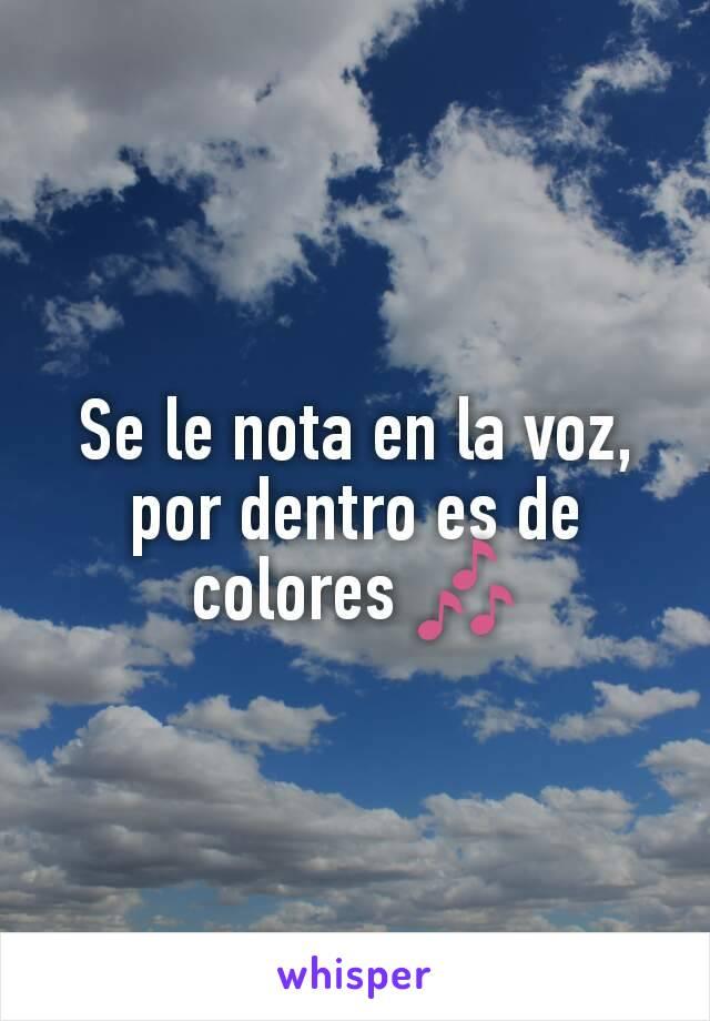 Se le nota en la voz, por dentro es de colores 🎶
