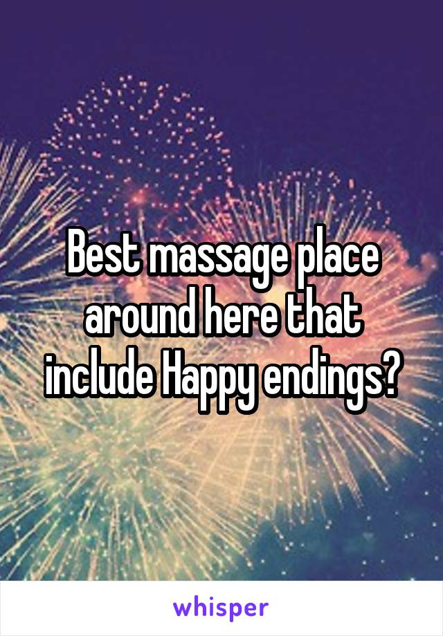 Best massage place around here that include Happy endings?