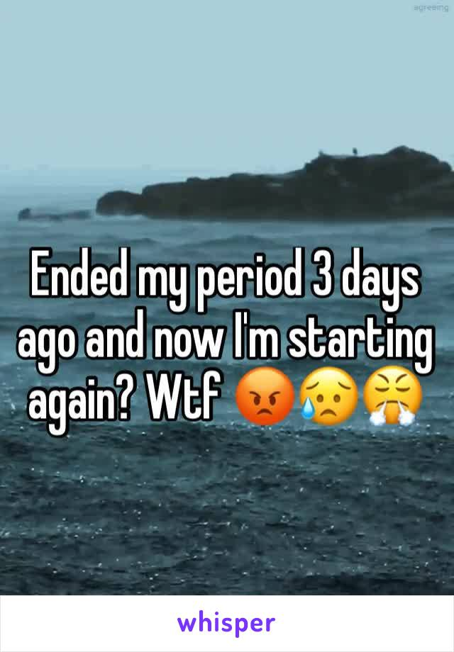 Ended my period 3 days ago and now I'm starting again? Wtf 😡😥😤
