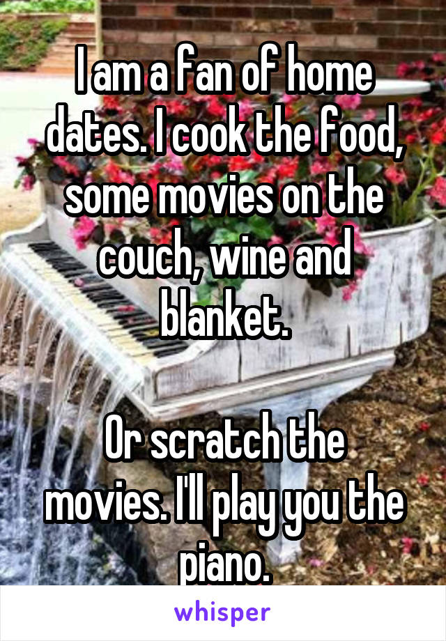 I am a fan of home dates. I cook the food, some movies on the couch, wine and blanket.  Or scratch the movies. I'll play you the piano.
