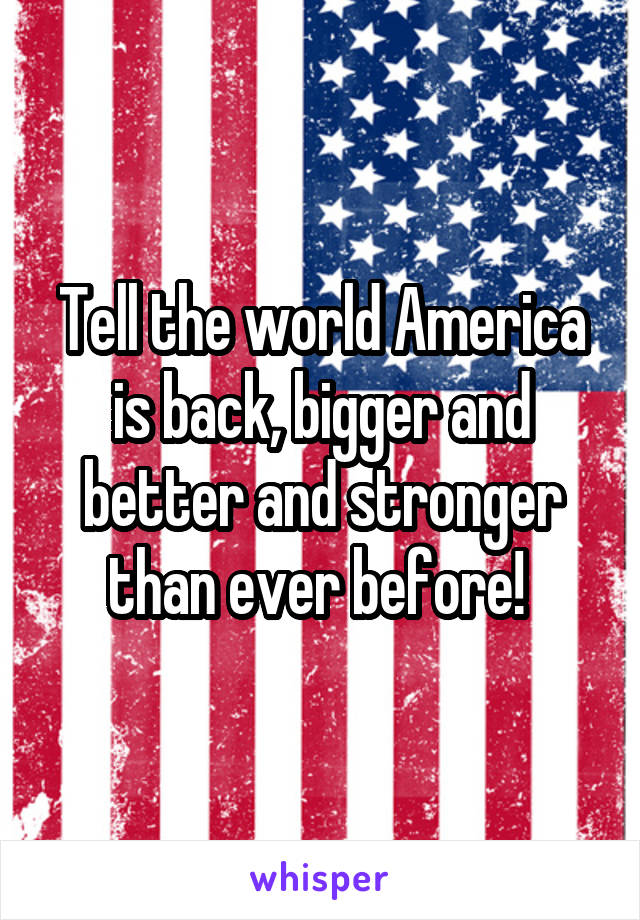 Tell the world America is back, bigger and better and stronger than ever before!