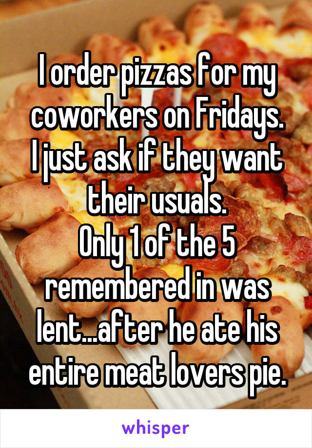 I order pizzas for my coworkers on Fridays. I just ask if they want their usuals. Only 1 of the 5 remembered in was lent...after he ate his entire meat lovers pie.