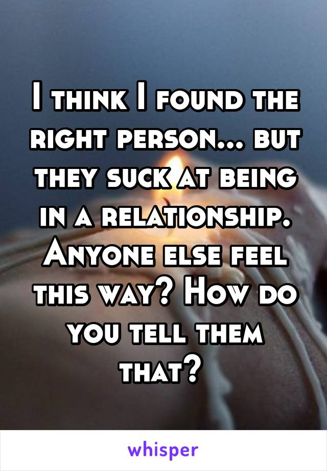 I think I found the right person... but they suck at being in a relationship. Anyone else feel this way? How do you tell them that?