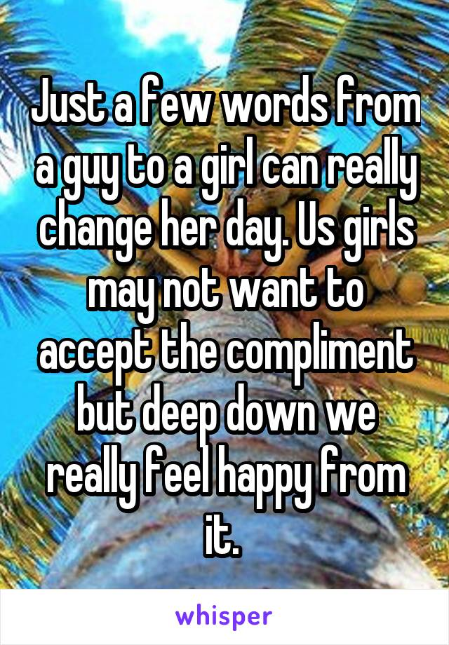 Just a few words from a guy to a girl can really change her day. Us girls may not want to accept the compliment but deep down we really feel happy from it.
