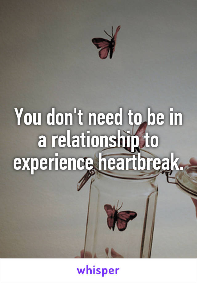 You don't need to be in a relationship to experience heartbreak.