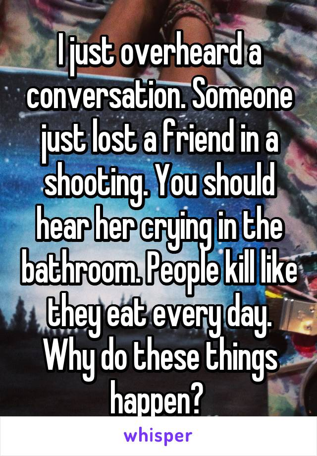 I just overheard a conversation. Someone just lost a friend in a shooting. You should hear her crying in the bathroom. People kill like they eat every day. Why do these things happen?
