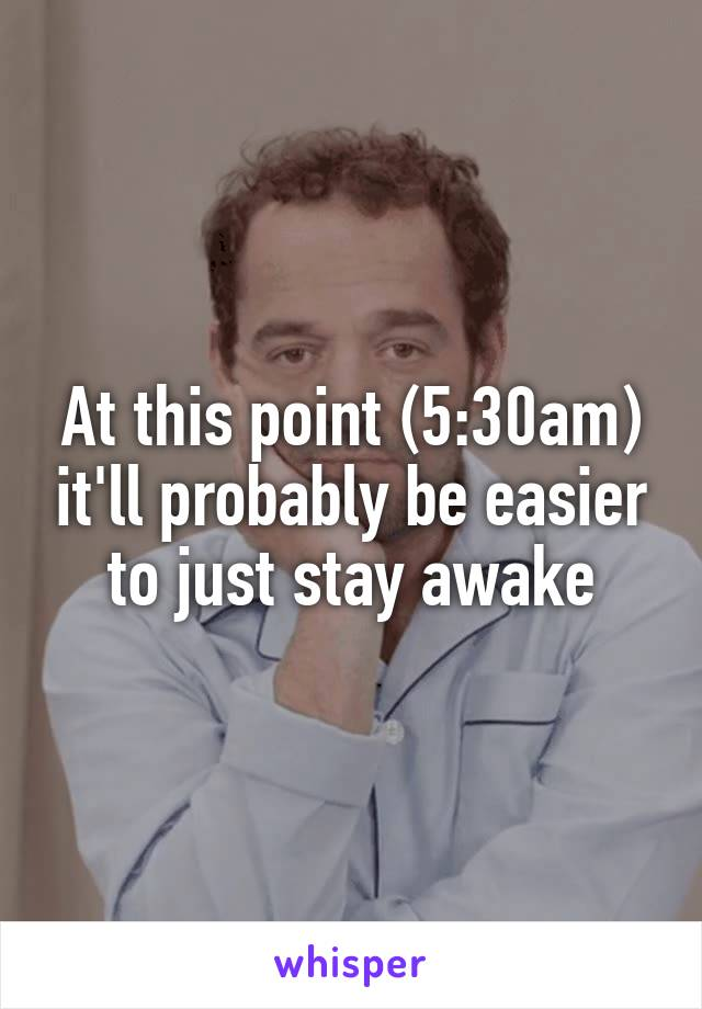 At this point (5:30am) it'll probably be easier to just stay awake