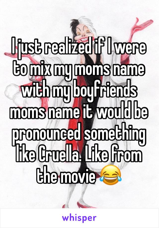 I just realized if I were to mix my moms name with my boyfriends moms name it would be pronounced something like Cruella. Like from the movie 😂