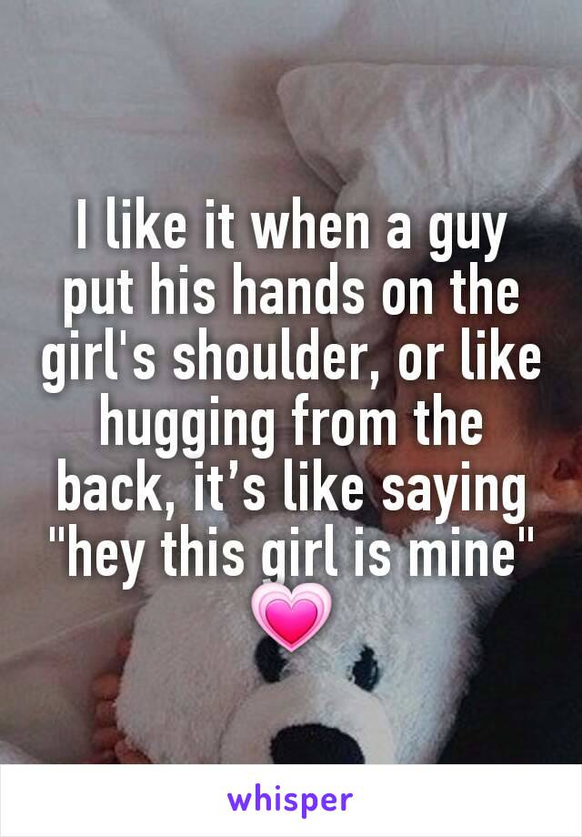 """I like it when a guy put his hands on the girl's shoulder, or like hugging from the back, it's like saying """"hey this girl is mine"""" 💗"""