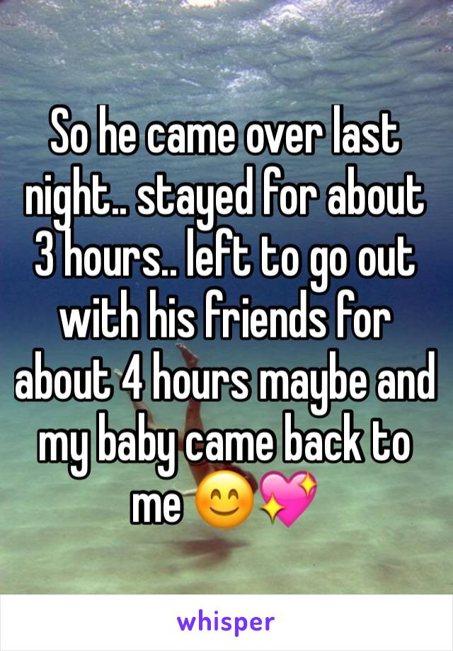 So he came over last night.. stayed for about 3 hours.. left to go out with his friends for about 4 hours maybe and my baby came back to me 😊💖
