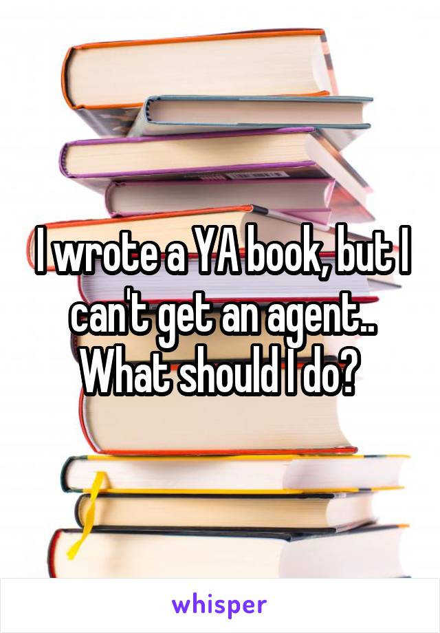 I wrote a YA book, but I can't get an agent.. What should I do?