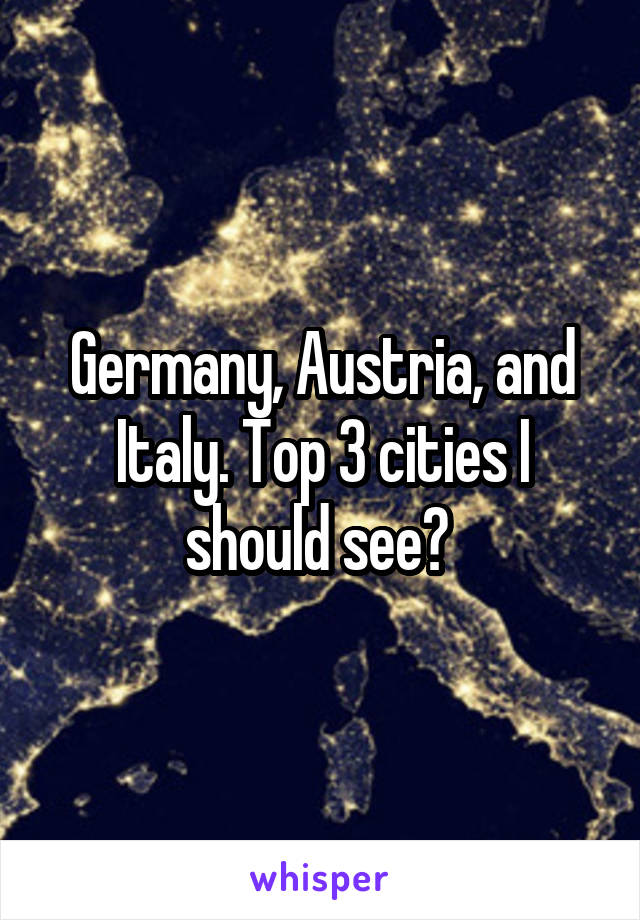 Germany, Austria, and Italy. Top 3 cities I should see?