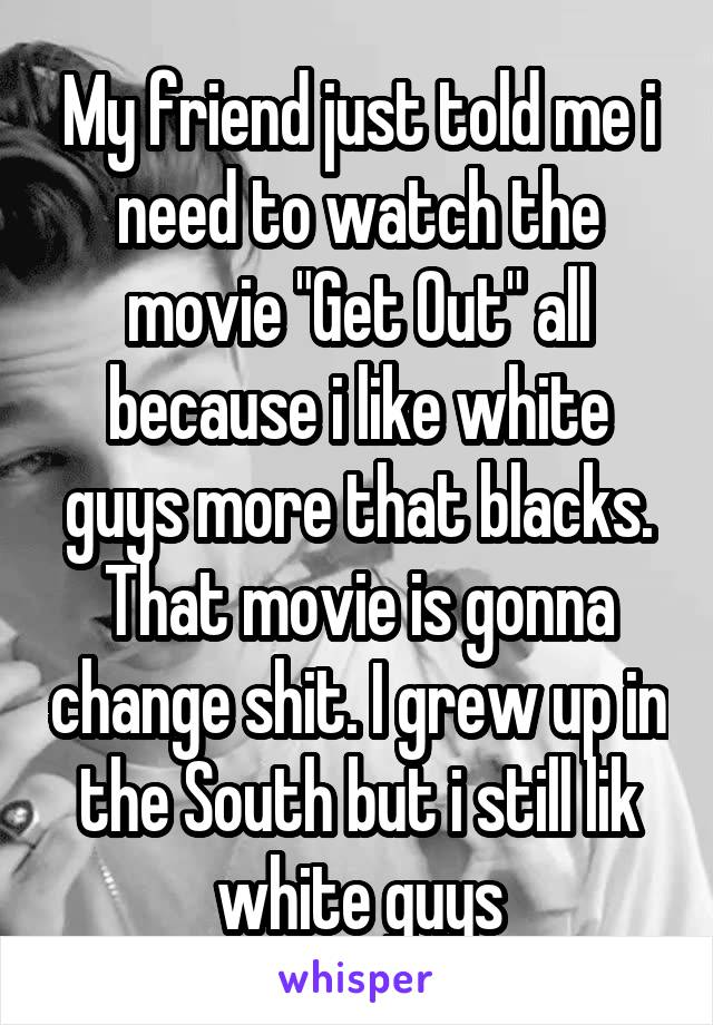 """My friend just told me i need to watch the movie """"Get Out"""" all because i like white guys more that blacks. That movie is gonna change shit. I grew up in the South but i still lik white guys"""