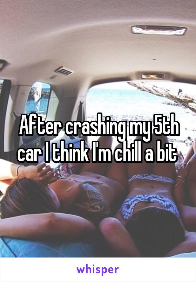 After crashing my 5th car I think I'm chill a bit