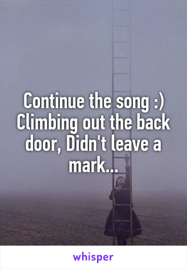 Continue the song :) Climbing out the back door, Didn't leave a mark...