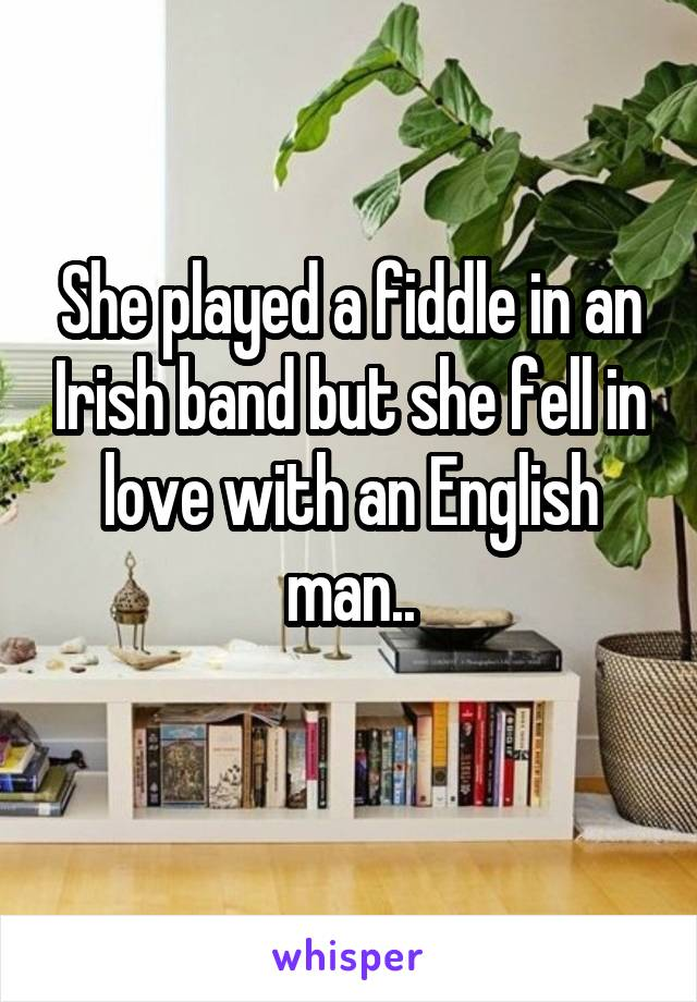 She played a fiddle in an Irish band but she fell in love with an English man..