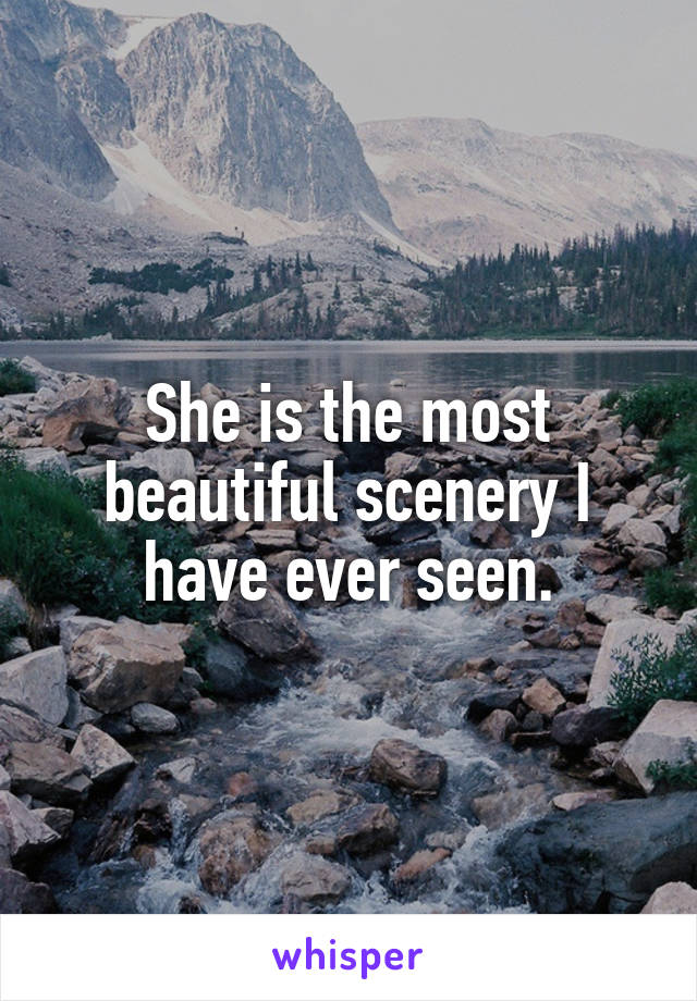 She is the most beautiful scenery I have ever seen.