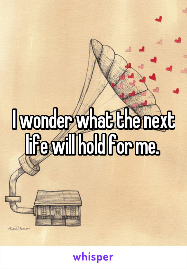 I wonder what the next life will hold for me.