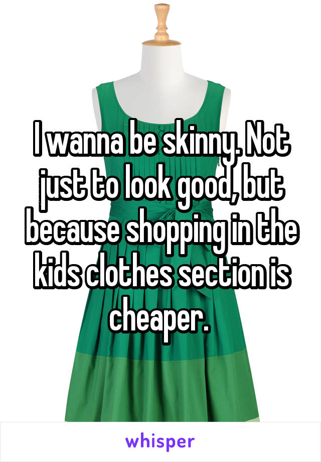 I wanna be skinny. Not just to look good, but because shopping in the kids clothes section is cheaper.