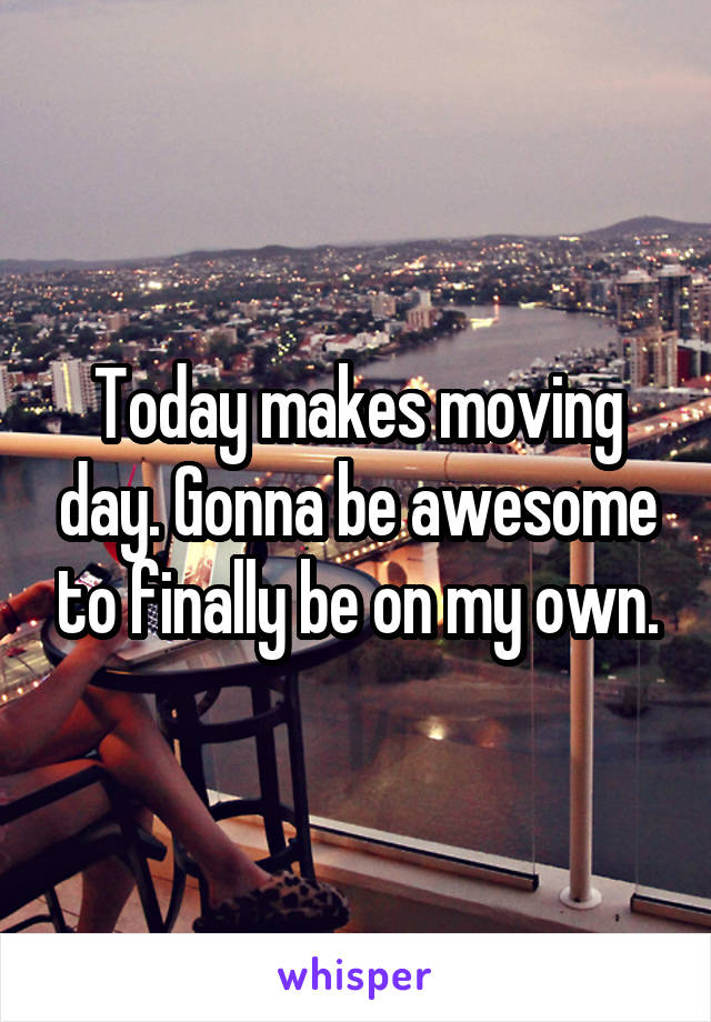 Today makes moving day. Gonna be awesome to finally be on my own.