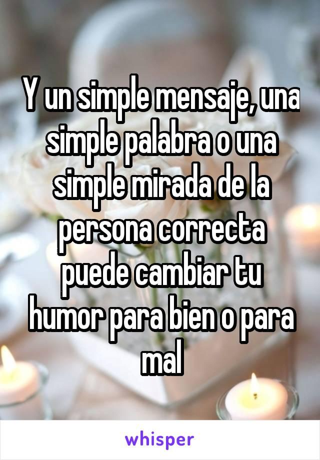 Y un simple mensaje, una simple palabra o una simple mirada de la persona correcta puede cambiar tu humor para bien o para mal