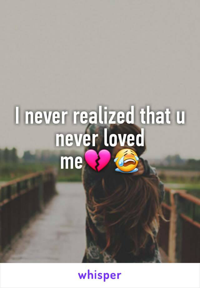 I never realized that u never loved me💔😭