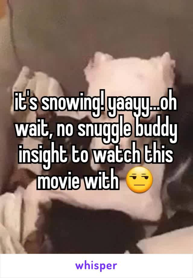 it's snowing! yaayy...oh wait, no snuggle buddy insight to watch this movie with 😒