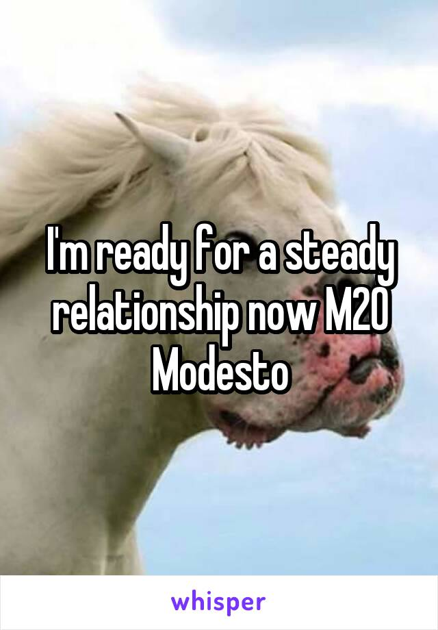 I'm ready for a steady relationship now M20 Modesto