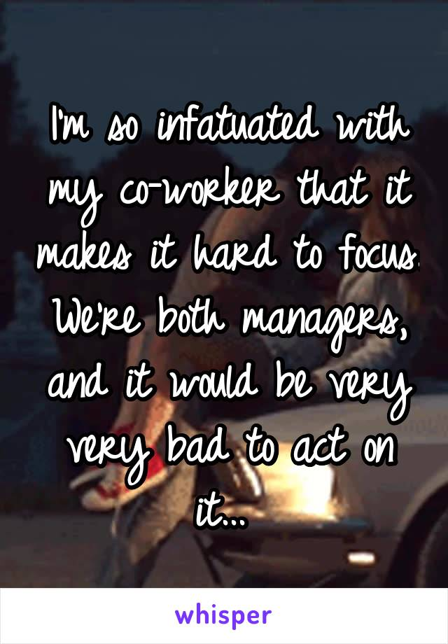 I'm so infatuated with my co-worker that it makes it hard to focus. We're both managers, and it would be very very bad to act on it...