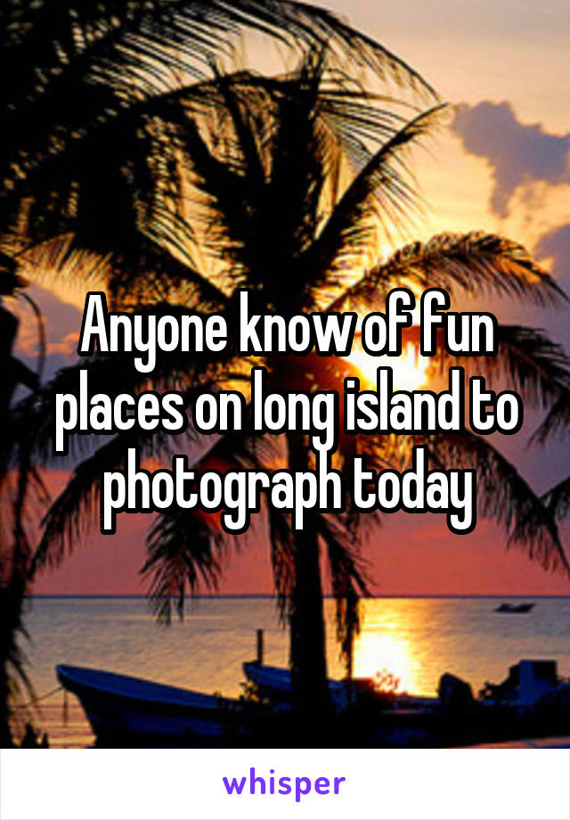 Anyone know of fun places on long island to photograph today