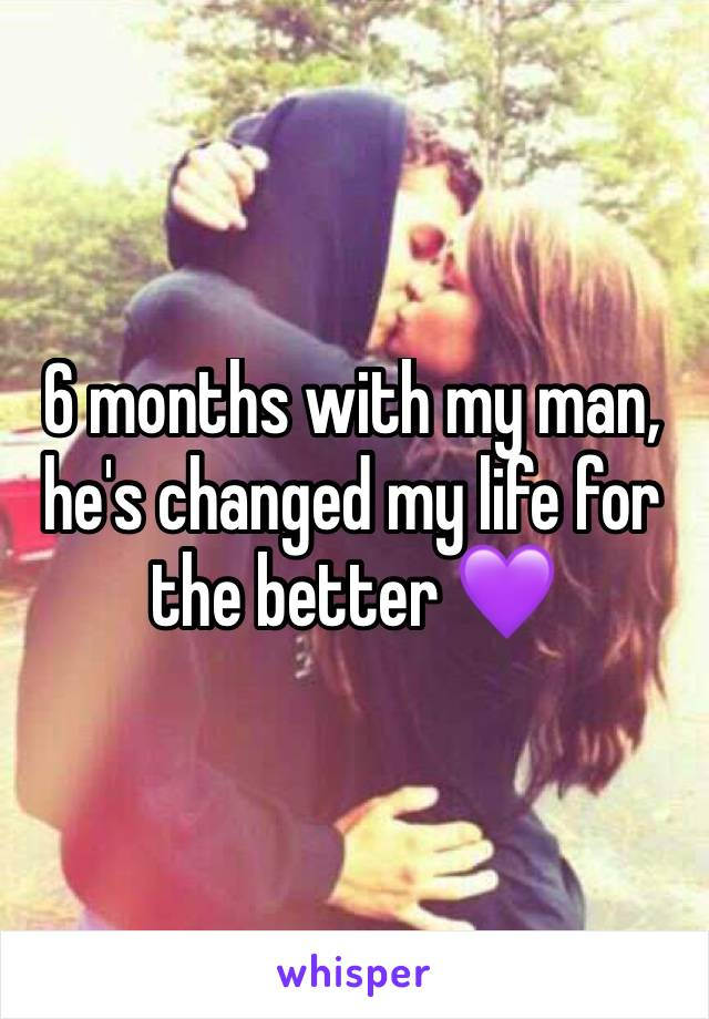 6 months with my man, he's changed my life for the better 💜