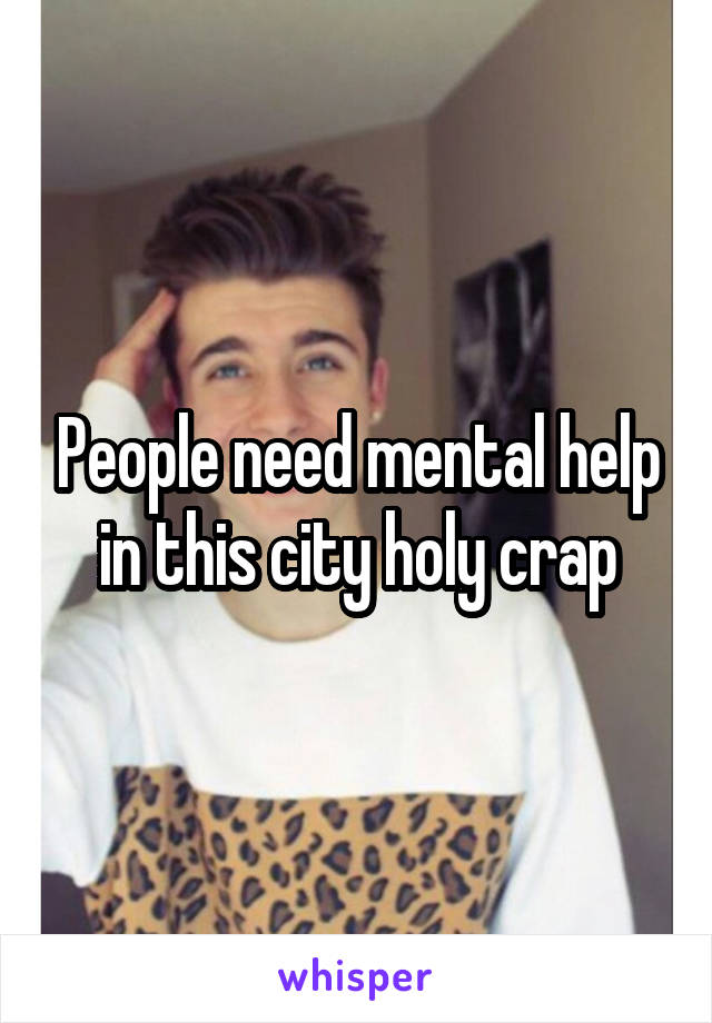 People need mental help in this city holy crap