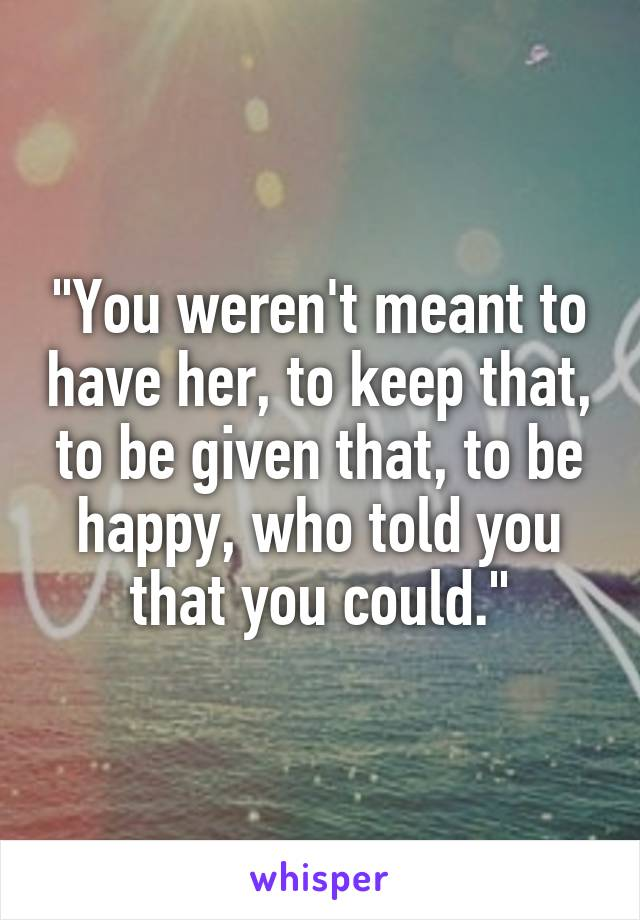 """You weren't meant to have her, to keep that, to be given that, to be happy, who told you that you could."""