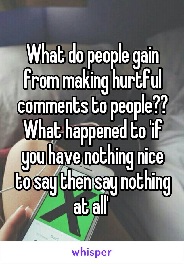 What do people gain from making hurtful comments to people?? What happened to 'if you have nothing nice to say then say nothing at all'