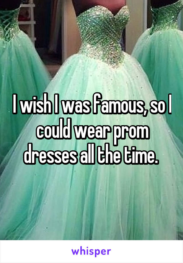 I wish I was famous, so I could wear prom dresses all the time.